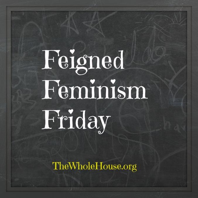 Feigned Feminism Friday