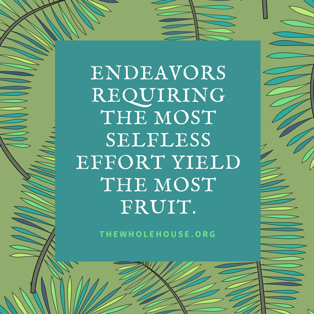 Endeavors requiring the most selfless effort yield the most fruit..png