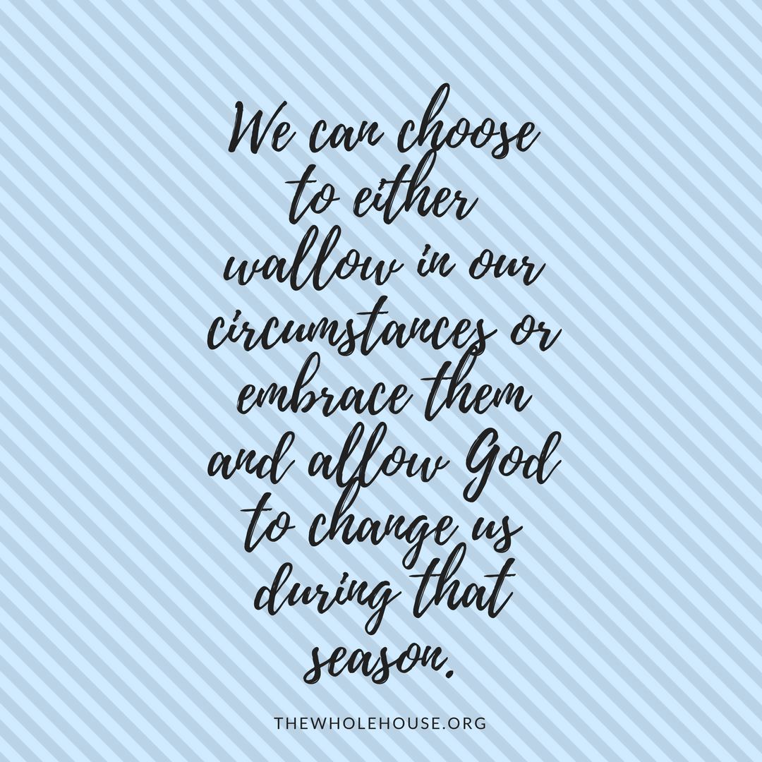 We can choose to either wallow in our circumstances or embrace them and allow God to change us during that season..png