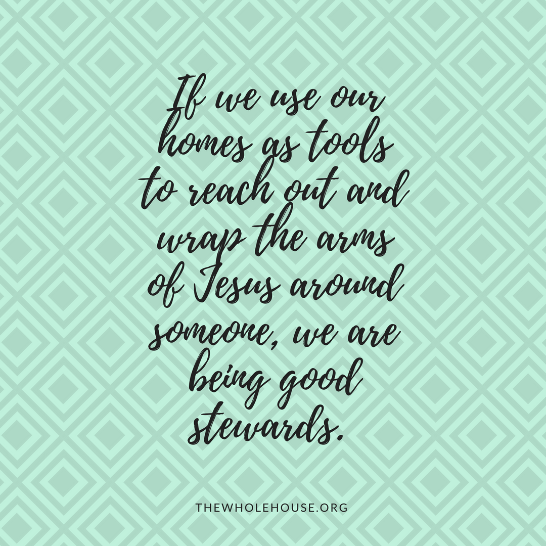 If we our homes as tools to reach out and wrap the arms of Jesus around someone, we are being good stewards. (2)