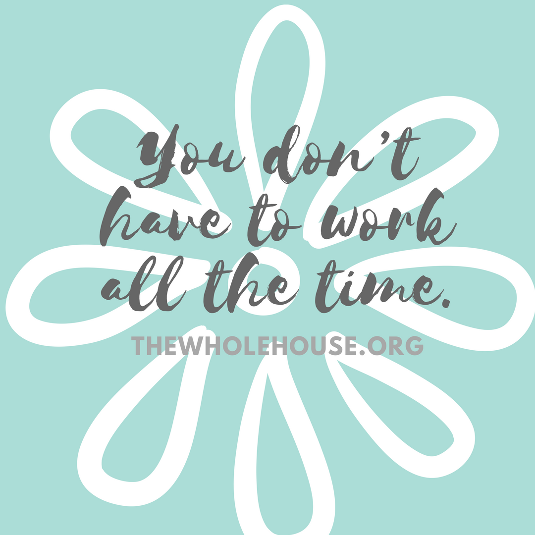 You don_t have to work all the time.