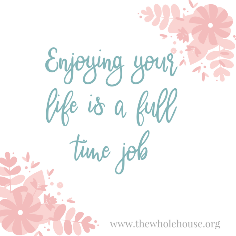 Enjoying your life is a full time job.png