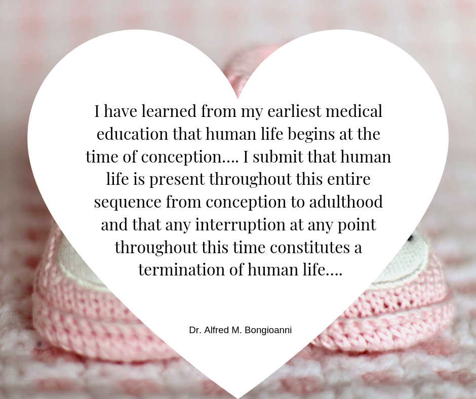 I have learned from my earliest medical education that human life begins at the time of conception…. I submit that human life is present throughout this entire sequence from conception to adulthood and that any inter.png