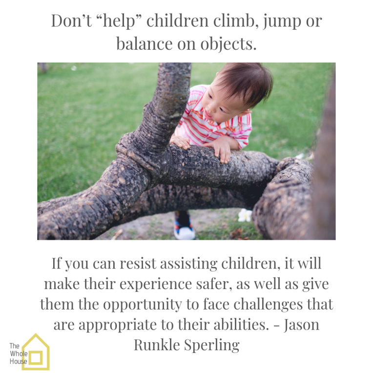 "Don't ""help"" children climb, jump or balance on objects. If you can resist assisting children, it will make their experience safer, as well as give them the opportunity to face challenges that are appropriate to thei.png"